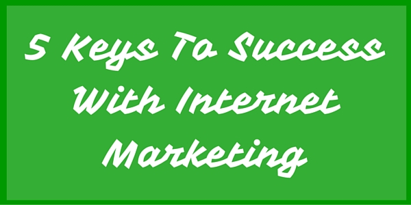 5 Keys To Success With Internet Marketing