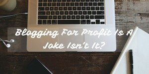 Blogging For Profit Is A Joke Isn't It_