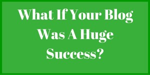 What If Your Blog Was A Huge Success