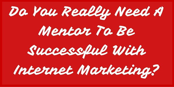 Do You Really Need A Mentor To Be Successful With Internet Marketing?
