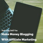 How long until you make money blogging with affiliate marketing