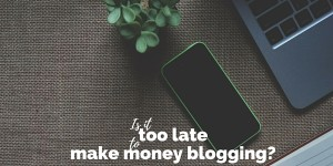 Is it too late to make money blogging
