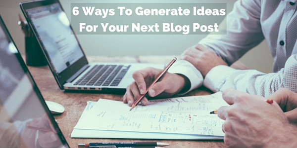 6 Ways To Generate Ideas For Your Next Blog Post